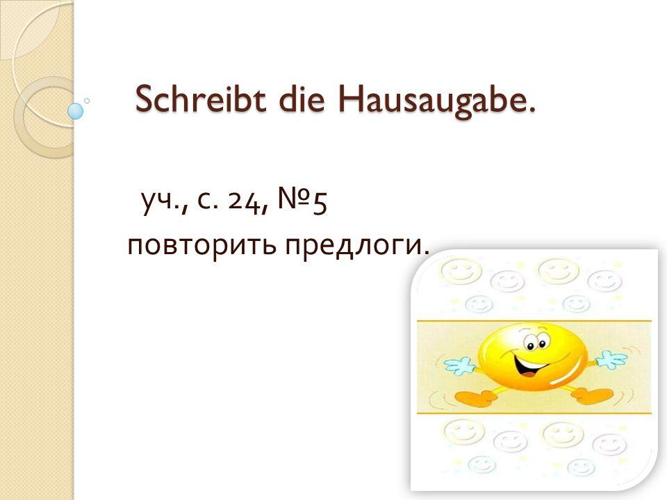 Schreibt die Hausaugabe. Schreibt die Hausaugabe. уч., с. 24, № 5 повторить предлоги.