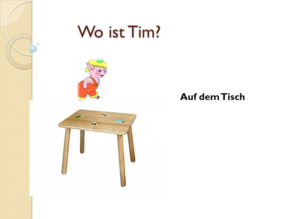 Wo ist Tim? Auf dem Tisch