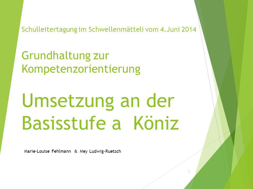 Schulleitertagung im Schwellenmätteli vom 4.Juni 2014 Grundhaltung zur Kompetenzorientierung Umsetzung an der Basisstufe a Köniz Marie-Louise Fehlmann