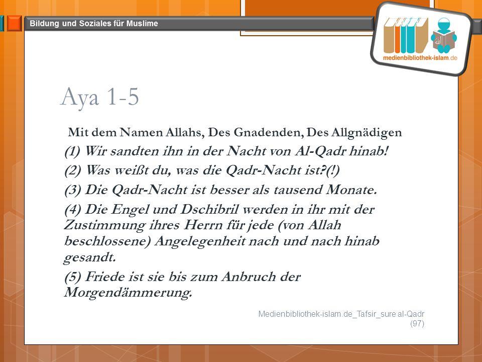 Aya 1-5 Mit dem Namen Allahs, Des Gnadenden, Des Allgnädigen (1) Wir sandten ihn in der Nacht von Al-Qadr hinab! (2) Was weißt du, was die Qadr-Nacht