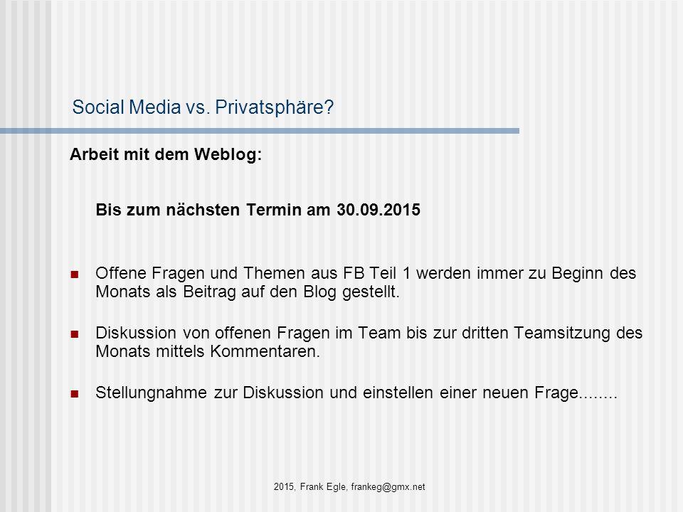 Social Media vs. Privatsphäre? Arbeit mit dem Weblog: Bis zum nächsten Termin am 30.09.2015 Offene Fragen und Themen aus FB Teil 1 werden immer zu Beg