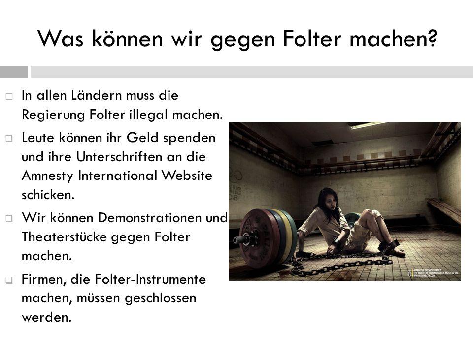 Was können wir gegen Folter machen?  In allen Ländern muss die Regierung Folter illegal machen.  Leute können ihr Geld spenden und ihre Unterschrift