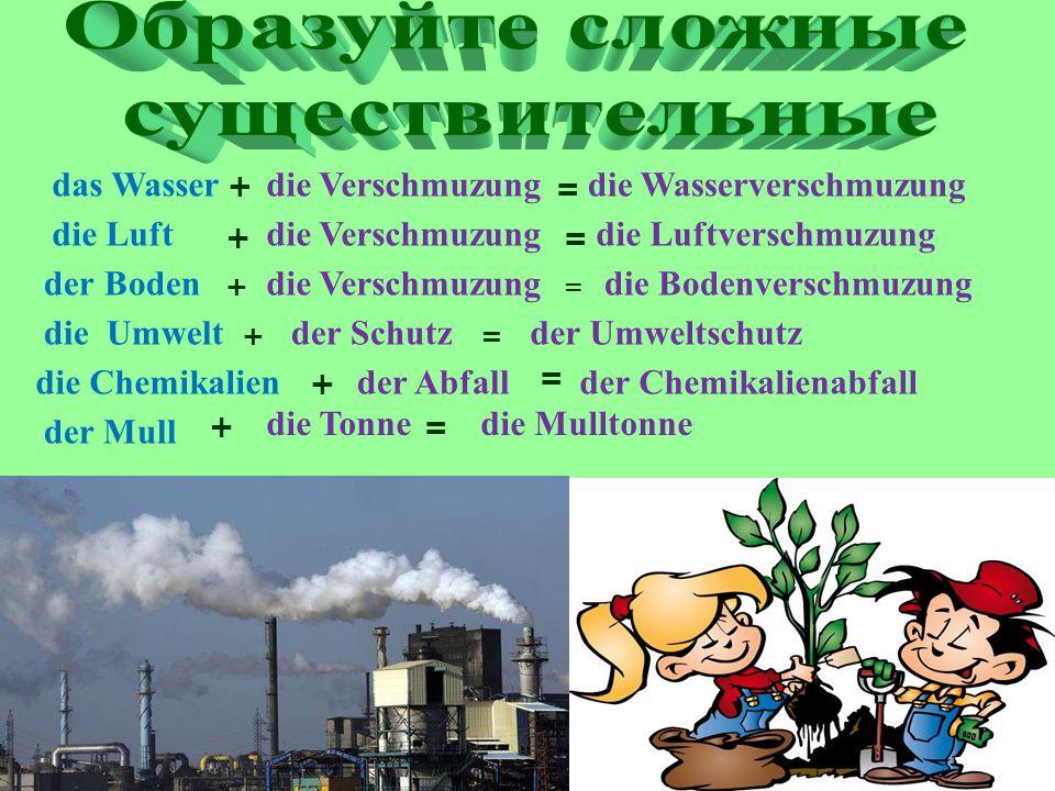 die Verschmuzung + das Wasser = die Wasserverschmuzung die Luft += die Luftverschmuzung die Chemikalien + der Abfall = der Chemikalienabfall der Mull + die Tonne = die Mulltonne die Verschmuzung der Boden + die Verschmuzung = die Bodenverschmuzung die Umwelt + der Schutz = der Umweltschutz