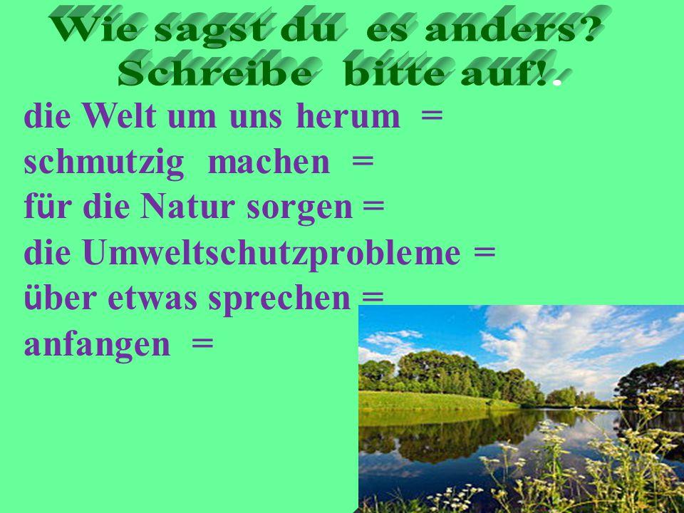 die Welt um uns herum = schmutzig machen = f ü r die Natur sorgen = die Umweltschutzprobleme = ü ber etwas sprechen = anfangen =