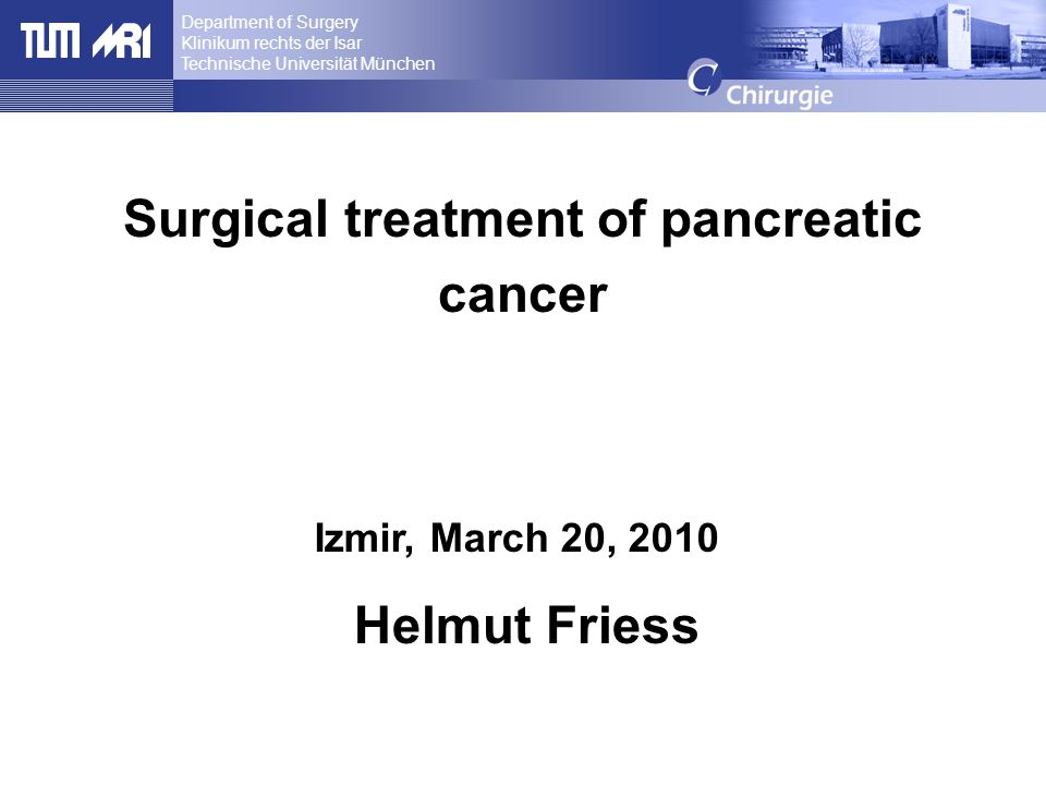 Department of Surgery Klinikum rechts der Isar Technische Universität München, Munich, Germany Surgical treatment of pancreatic cancer Helmut Friess I