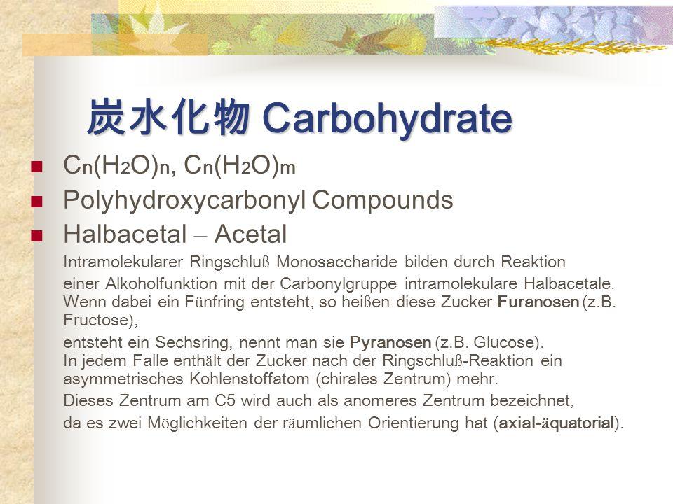 炭水化物 Carbohydrate C n (H 2 O) n, C n (H 2 O) m Polyhydroxycarbonyl Compounds Halbacetal – Acetal Intramolekularer Ringschlu ß Monosaccharide bilden durch Reaktion einer Alkoholfunktion mit der Carbonylgruppe intramolekulare Halbacetale.