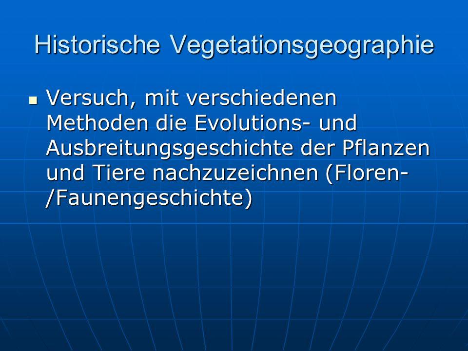 Historische Vegetationsgeographie Versuch, mit verschiedenen Methoden die Evolutions- und Ausbreitungsgeschichte der Pflanzen und Tiere nachzuzeichnen (Floren- /Faunengeschichte) Versuch, mit verschiedenen Methoden die Evolutions- und Ausbreitungsgeschichte der Pflanzen und Tiere nachzuzeichnen (Floren- /Faunengeschichte)