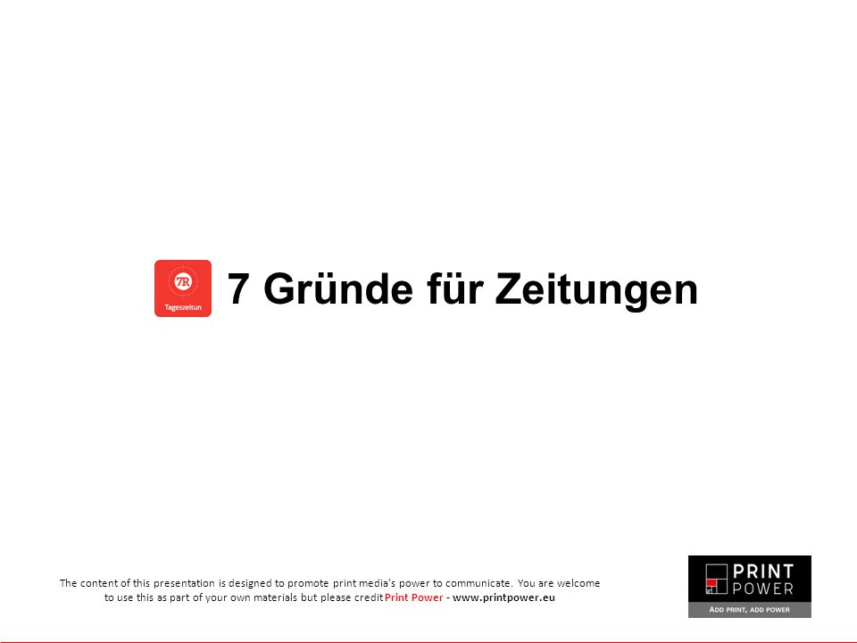 7 Gründe für Zeitungen The content of this presentation is designed to promote print media's power to communicate. You are welcome to use this as part