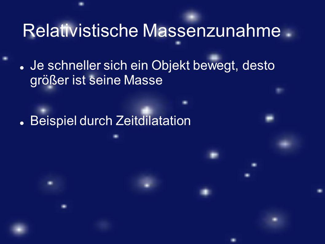 Relativistische Massenzunahme Je schneller sich ein Objekt bewegt, desto größer ist seine Masse Beispiel durch Zeitdilatation