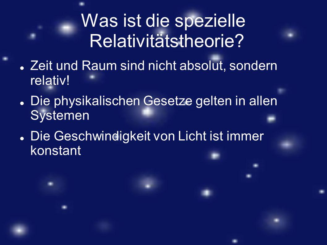 Was ist die spezielle Relativitätstheorie? Zeit und Raum sind nicht absolut, sondern relativ! Die physikalischen Gesetze gelten in allen Systemen Die