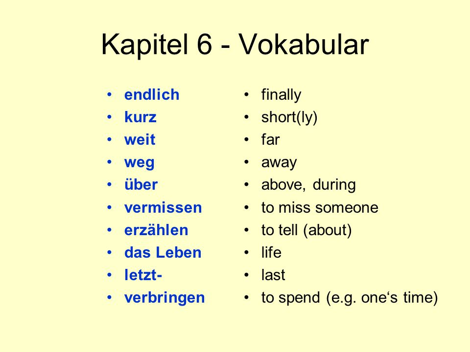 Kapitel 6 - Vokabular endlich kurz weit weg über vermissen erzählen das Leben letzt- verbringen finally short(ly) far away above, during to miss someone to tell (about) life last to spend (e.g.
