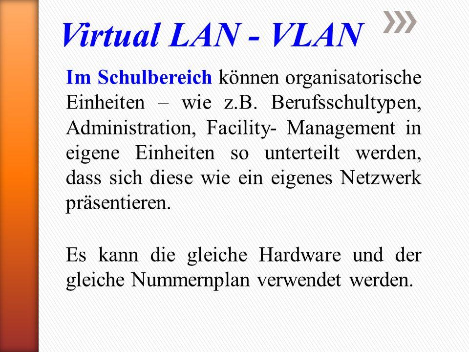 Virtual LAN - VLAN Im Schulbereich können organisatorische Einheiten – wie z.B. Berufsschultypen, Administration, Facility- Management in eigene Einhe