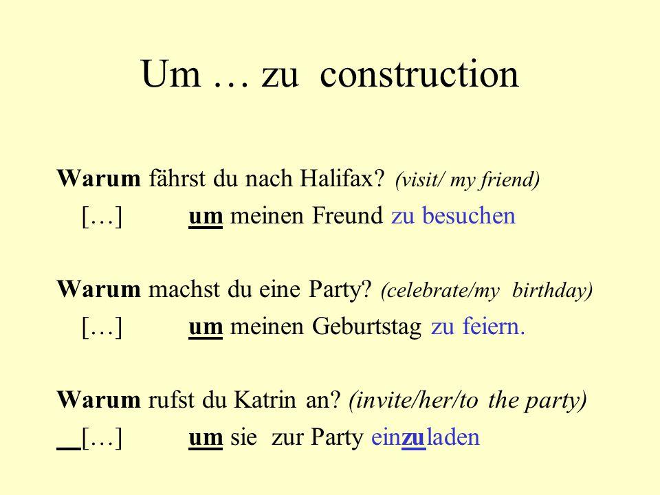 Um … zu construction Warum fährst du nach Halifax? (visit/ my friend) […]um meinen Freund zu besuchen Warum machst du eine Party? (celebrate/my birthd