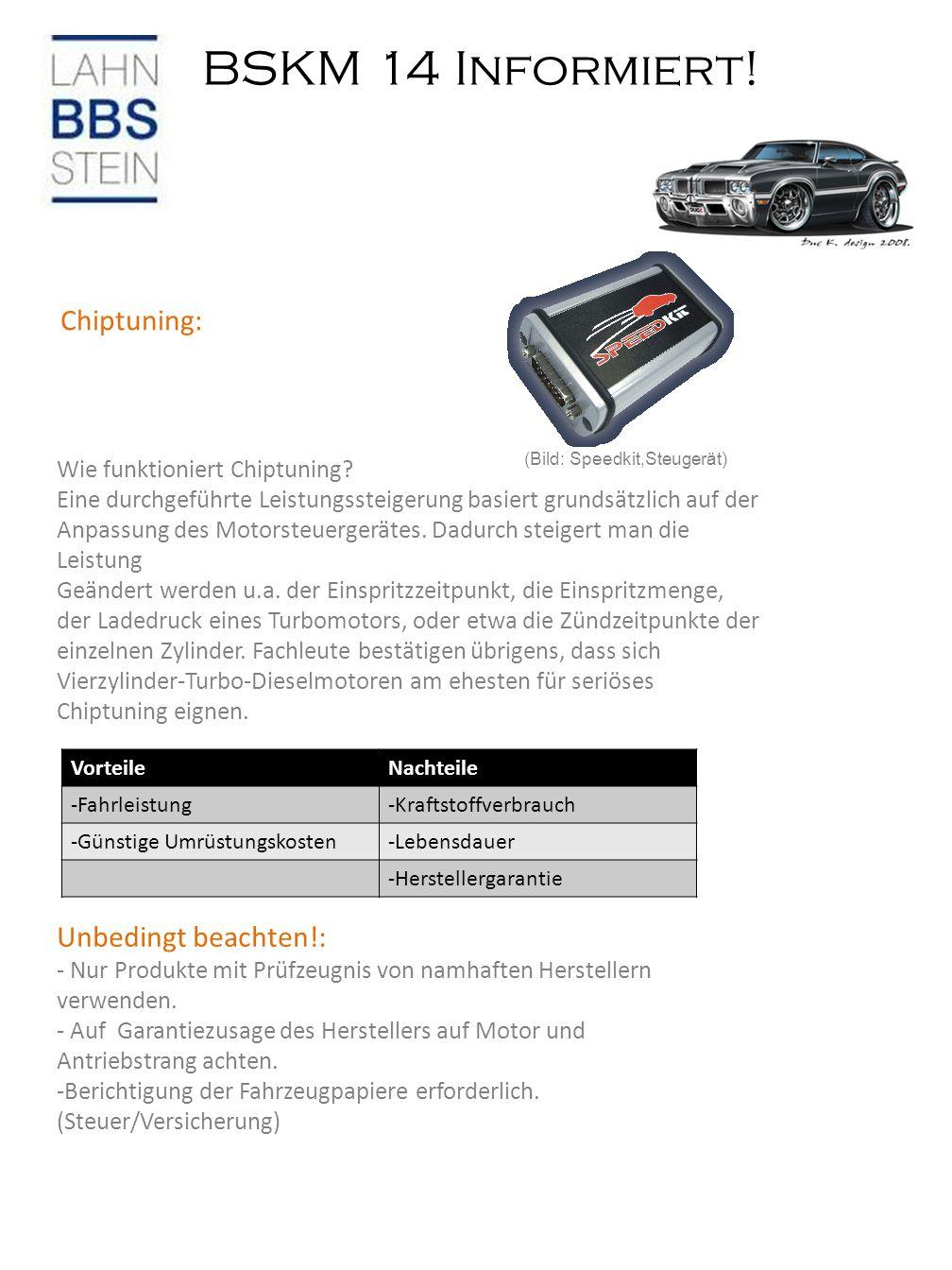 BSKM 14 Informiert! Chiptuning: VorteileNachteile -Fahrleistung-Kraftstoffverbrauch -Günstige Umrüstungskosten-Lebensdauer -Herstellergarantie Unbedin