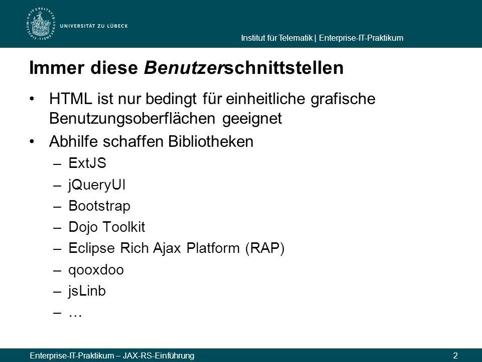 Institut für Telematik | Enterprise-IT-Praktikum Enterprise-IT-Praktikum – JAX-RS-Einführung2 Immer diese Benutzerschnittstellen HTML ist nur bedingt für einheitliche grafische Benutzungsoberflächen geeignet Abhilfe schaffen Bibliotheken –ExtJS –jQueryUI –Bootstrap –Dojo Toolkit –Eclipse Rich Ajax Platform (RAP) –qooxdoo –jsLinb –…