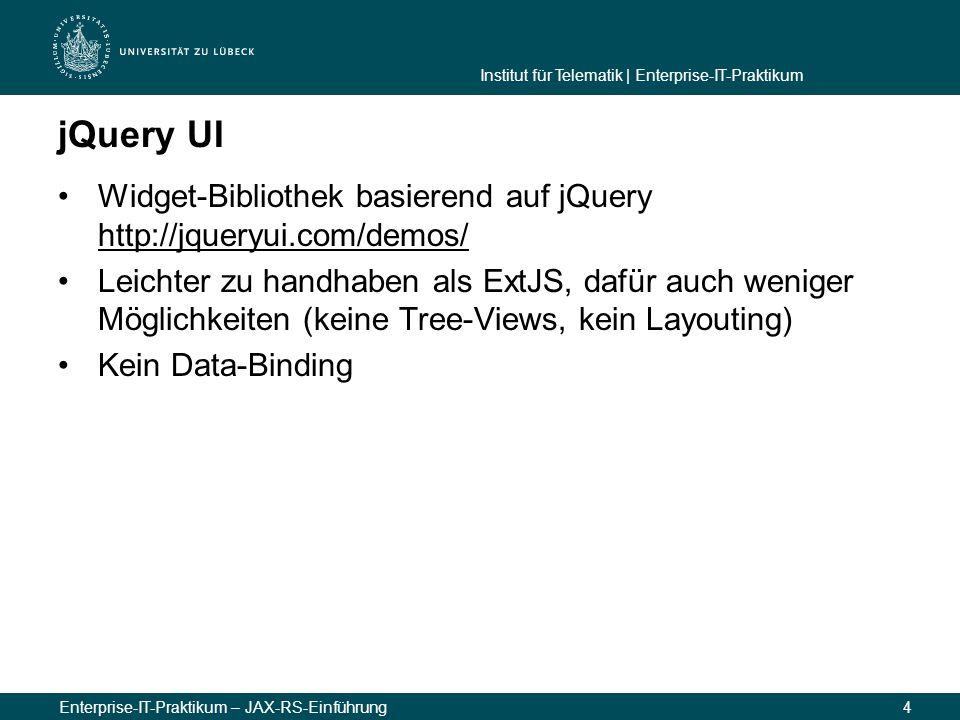 Institut für Telematik | Enterprise-IT-Praktikum Enterprise-IT-Praktikum – JAX-RS-Einführung4 jQuery UI Widget-Bibliothek basierend auf jQuery http://jqueryui.com/demos/ http://jqueryui.com/demos/ Leichter zu handhaben als ExtJS, dafür auch weniger Möglichkeiten (keine Tree-Views, kein Layouting) Kein Data-Binding