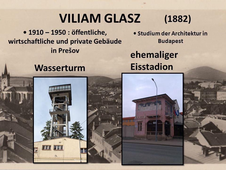VILIAM GLASZ ehemaliger Eisstadion Wasserturm (1882) 1910 – 1950 : öffentliche, wirtschaftliche und private Gebäude in Prešov Studium der Architektur in Budapest