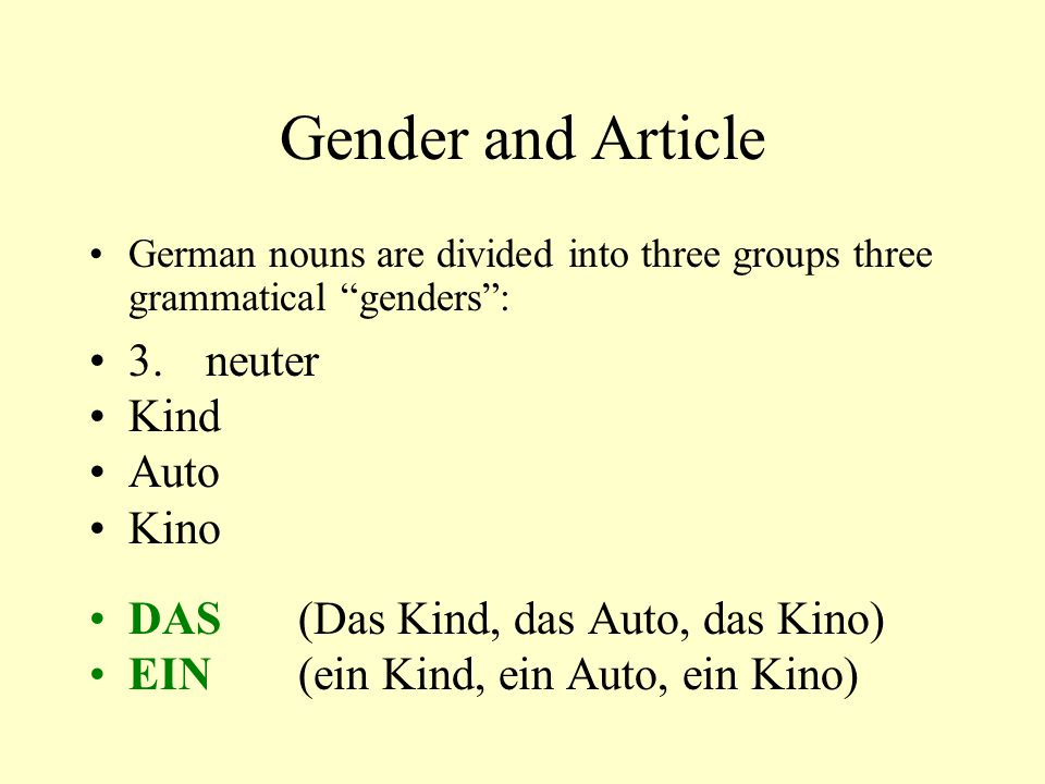 "Gender and Article German nouns are divided into three groups three grammatical ""genders"": 3. neuter Kind Auto Kino DAS(Das Kind, das Auto, das Kino)"