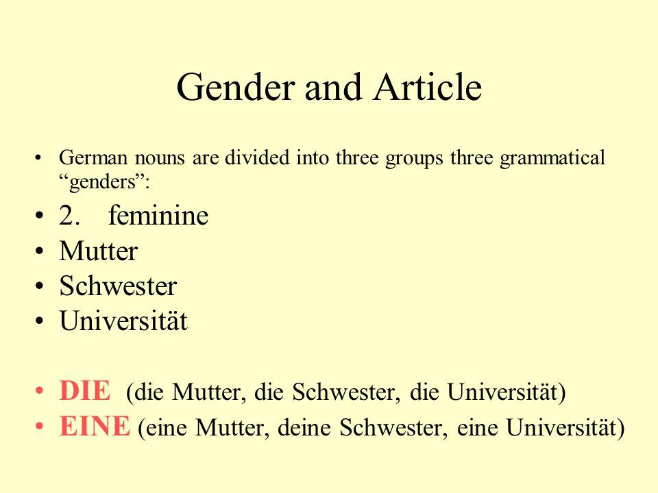 "Gender and Article German nouns are divided into three groups three grammatical ""genders"": 2. feminine Mutter Schwester Universität DIE (die Mutter, d"