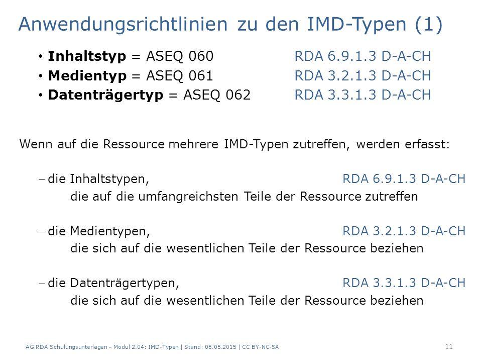 Anwendungsrichtlinien zu den IMD-Typen (1) Inhaltstyp = ASEQ 060RDA 6.9.1.3 D-A-CH Medientyp = ASEQ 061RDA 3.2.1.3 D-A-CH Datenträgertyp = ASEQ 062RDA 3.3.1.3 D-A-CH Wenn auf die Ressource mehrere IMD-Typen zutreffen, werden erfasst: die Inhaltstypen,RDA 6.9.1.3 D-A-CH die auf die umfangreichsten Teile der Ressource zutreffen die Medientypen,RDA 3.2.1.3 D-A-CH die sich auf die wesentlichen Teile der Ressource beziehen die Datenträgertypen,RDA 3.3.1.3 D-A-CH die sich auf die wesentlichen Teile der Ressource beziehen 11 AG RDA Schulungsunterlagen – Modul 2.04: IMD-Typen | Stand: 06.05.2015 | CC BY-NC-SA