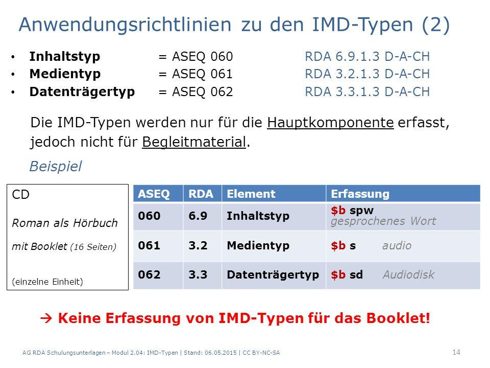 Anwendungsrichtlinien zu den IMD-Typen (2) Inhaltstyp = ASEQ 060RDA 6.9.1.3 D-A-CH Medientyp = ASEQ 061RDA 3.2.1.3 D-A-CH Datenträgertyp = ASEQ 062RDA 3.3.1.3 D-A-CH Die IMD-Typen werden nur für die Hauptkomponente erfasst, jedoch nicht für Begleitmaterial.