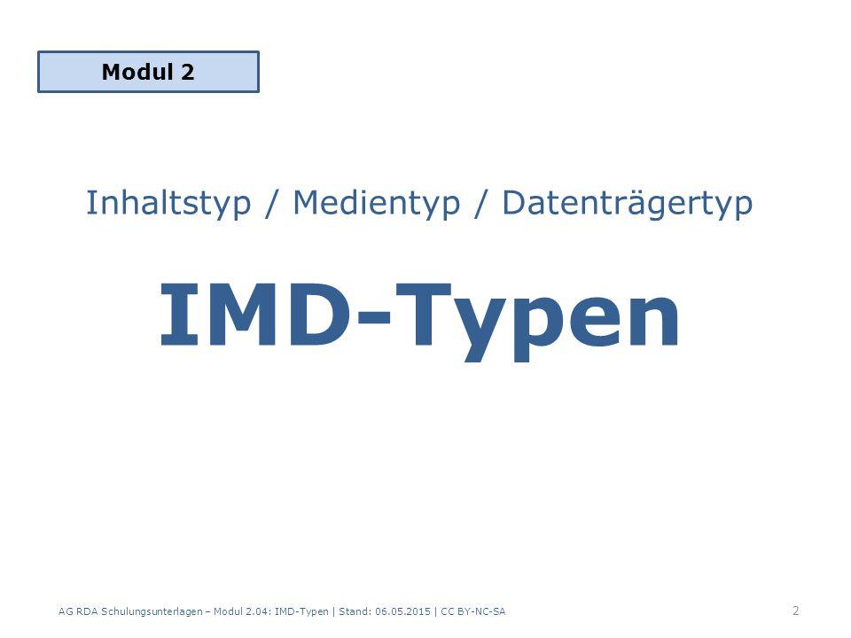 Inhaltstyp / Medientyp / Datenträgertyp IMD-Typen Modul 2 2 AG RDA Schulungsunterlagen – Modul 2.04: IMD-Typen | Stand: 06.05.2015 | CC BY-NC-SA