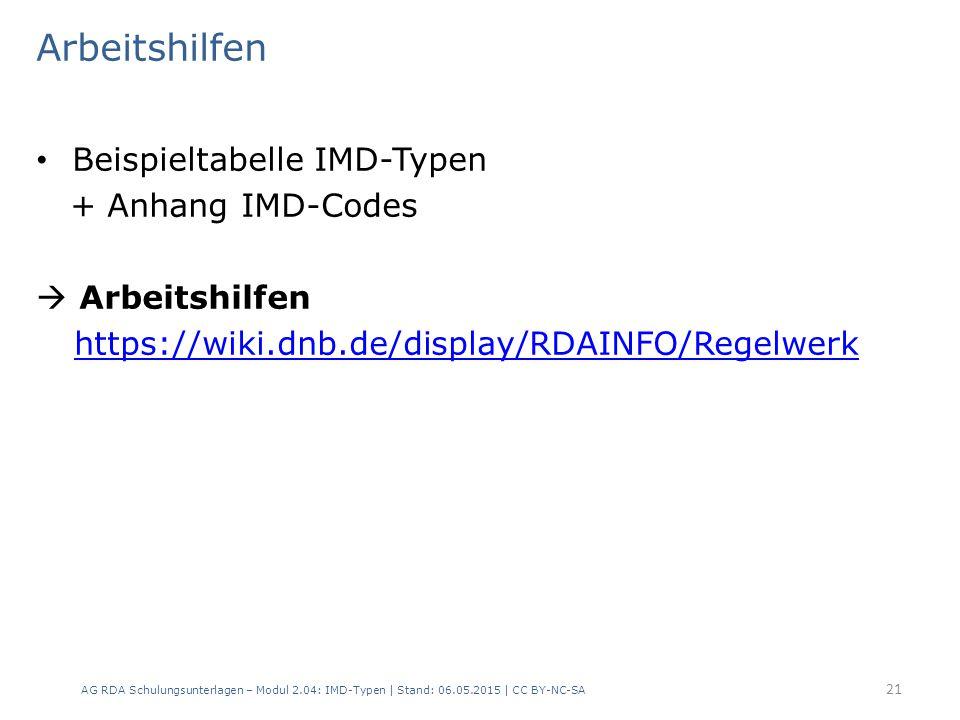 Arbeitshilfen Beispieltabelle IMD-Typen + Anhang IMD-Codes  Arbeitshilfen https://wiki.dnb.de/display/RDAINFO/Regelwerk AG RDA Schulungsunterlagen – Modul 2.04: IMD-Typen | Stand: 06.05.2015 | CC BY-NC-SA 21