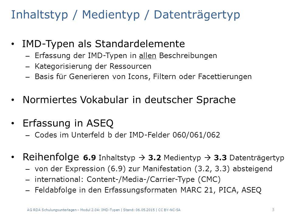 Inhaltstyp / Medientyp / Datenträgertyp IMD-Typen als Standardelemente – Erfassung der IMD-Typen in allen Beschreibungen – Kategorisierung der Ressourcen – Basis für Generieren von Icons, Filtern oder Facettierungen Normiertes Vokabular in deutscher Sprache Erfassung in ASEQ – Codes im Unterfeld b der IMD-Felder 060/061/062 Reihenfolge 6.9 Inhaltstyp  3.2 Medientyp  3.3 Datenträgertyp – von der Expression (6.9) zur Manifestation (3.2, 3.3) absteigend – international: Content-/Media-/Carrier-Type (CMC) – Feldabfolge in den Erfassungsformaten MARC 21, PICA, ASEQ AG RDA Schulungsunterlagen – Modul 2.04: IMD-Typen | Stand: 06.05.2015 | CC BY-NC-SA 3