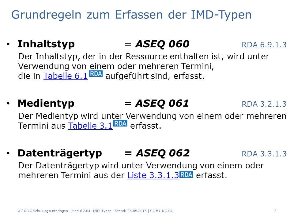 Grundregeln zum Erfassen der IMD-Typen Inhaltstyp = ASEQ 060 RDA 6.9.1.3 Der Inhaltstyp, der in der Ressource enthalten ist, wird unter Verwendung von einem oder mehreren Termini, die in Tabelle 6.1 aufgeführt sind, erfasst.Tabelle 6.1 Medientyp = ASEQ 061 RDA 3.2.1.3 Der Medientyp wird unter Verwendung von einem oder mehreren Termini aus Tabelle 3.1 erfasst.Tabelle 3.1 Datenträgertyp = ASEQ 062 RDA 3.3.1.3 Der Datenträgertyp wird unter Verwendung von einem oder mehreren Termini aus der Liste 3.3.1.3 erfasst.Liste 3.3.1.3 AG RDA Schulungsunterlagen – Modul 2.04: IMD-Typen | Stand: 06.05.2015 | CC BY-NC-SA 7
