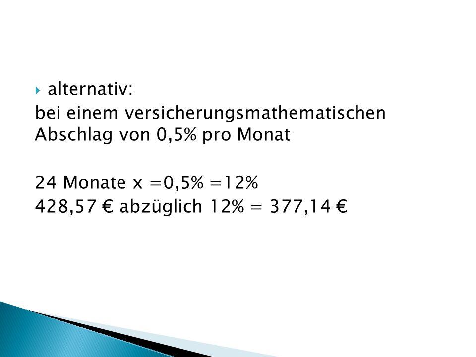  alternativ: bei einem versicherungsmathematischen Abschlag von 0,5% pro Monat 24 Monate x =0,5% =12% 428,57 € abzüglich 12% = 377,14 €