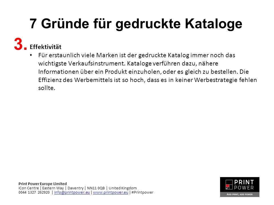 7 Gründe für gedruckte Kataloge Print Power Europe Limited iCon Centre | Eastern Way | Daventry | NN11 0QB | United Kingdom 0044 1327 262920 | info@pr