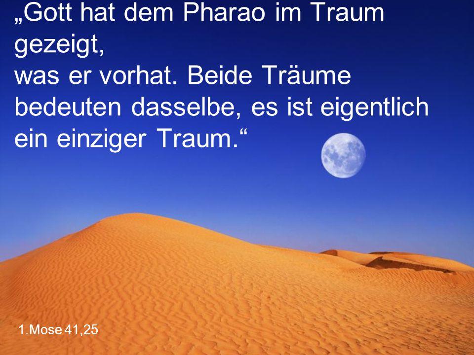 """1.Mose 41,25 """"Gott hat dem Pharao im Traum gezeigt, was er vorhat. Beide Träume bedeuten dasselbe, es ist eigentlich ein einziger Traum."""""""