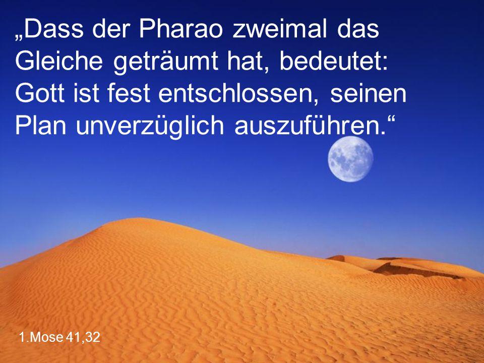 """1.Mose 41,32 """"Dass der Pharao zweimal das Gleiche geträumt hat, bedeutet: Gott ist fest entschlossen, seinen Plan unverzüglich auszuführen."""""""