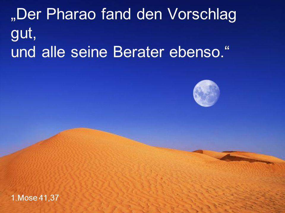 """1.Mose 41,37 """"Der Pharao fand den Vorschlag gut, und alle seine Berater ebenso."""""""