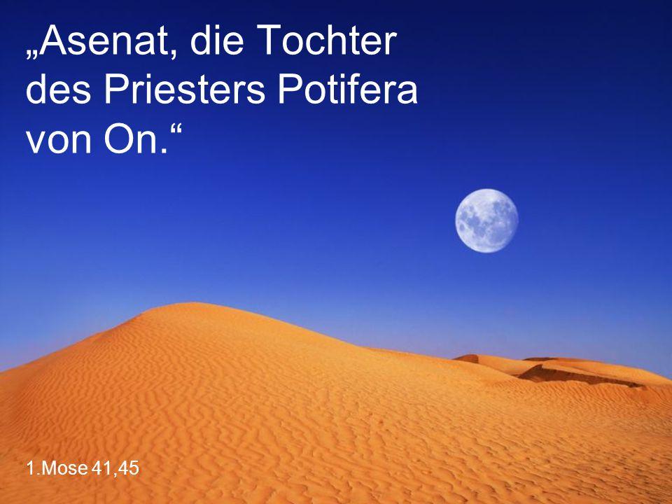 """1.Mose 41,45 """"Asenat, die Tochter des Priesters Potifera von On."""""""