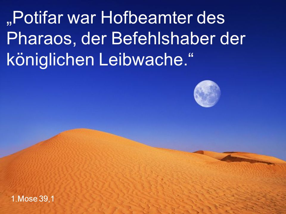"""1.Mose 39,1 """"Potifar war Hofbeamter des Pharaos, der Befehlshaber der königlichen Leibwache."""""""