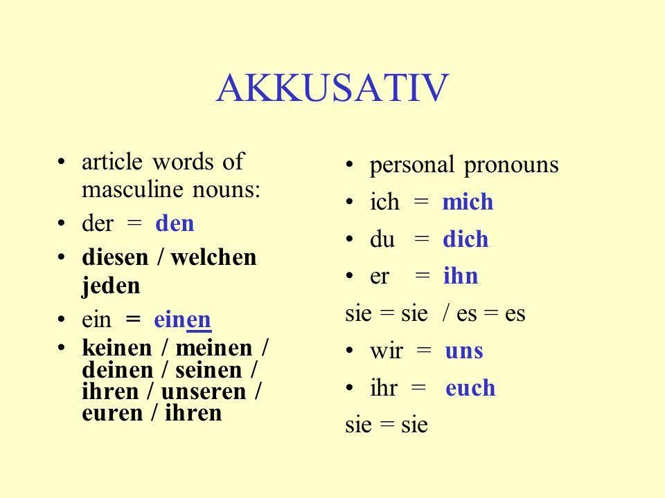 article words of masculine nouns: der = den diesen / welchen jeden ein = einen keinen / meinen / deinen / seinen / ihren / unseren / euren / ihren personal pronouns ich = mich du = dich er = ihn sie = sie / es = es wir = uns ihr = euch sie = sie