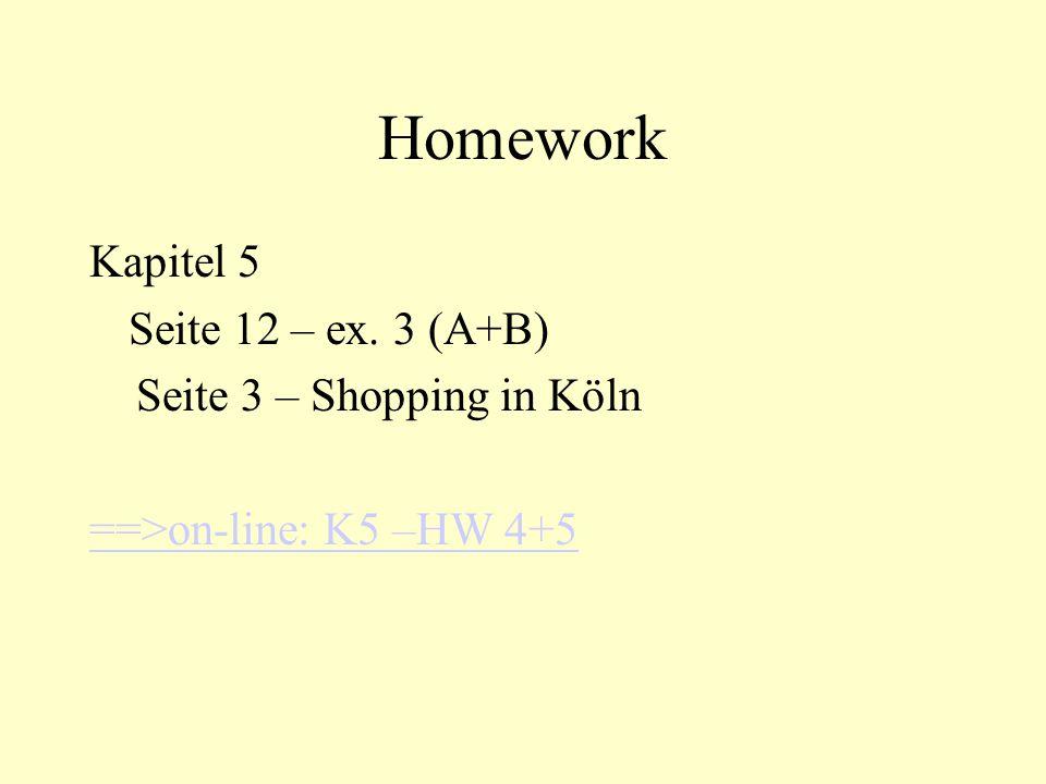 Homework Kapitel 5 Seite 12 – ex. 3 (A+B) Seite 3 – Shopping in Köln ==>on-line: K5 –HW 4+5