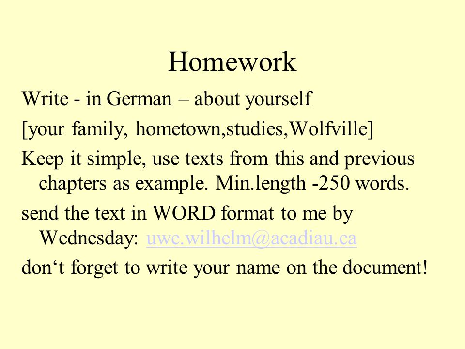Homework Write - in German – about yourself [your family, hometown,studies,Wolfville] Keep it simple, use texts from this and previous chapters as example.