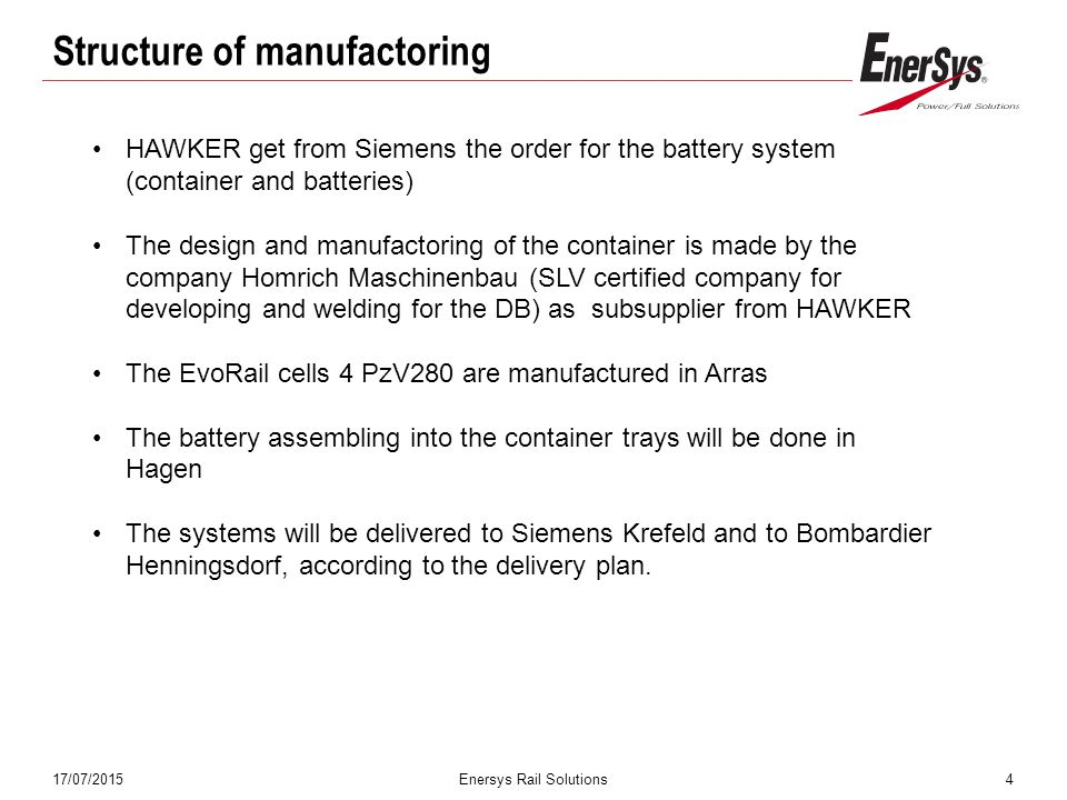 17/07/2015Enersys Rail Solutions4 Structure of manufactoring HAWKER get from Siemens the order for the battery system (container and batteries) The design and manufactoring of the container is made by the company Homrich Maschinenbau (SLV certified company for developing and welding for the DB) as subsupplier from HAWKER The EvoRail cells 4 PzV280 are manufactured in Arras The battery assembling into the container trays will be done in Hagen The systems will be delivered to Siemens Krefeld and to Bombardier Henningsdorf, according to the delivery plan.