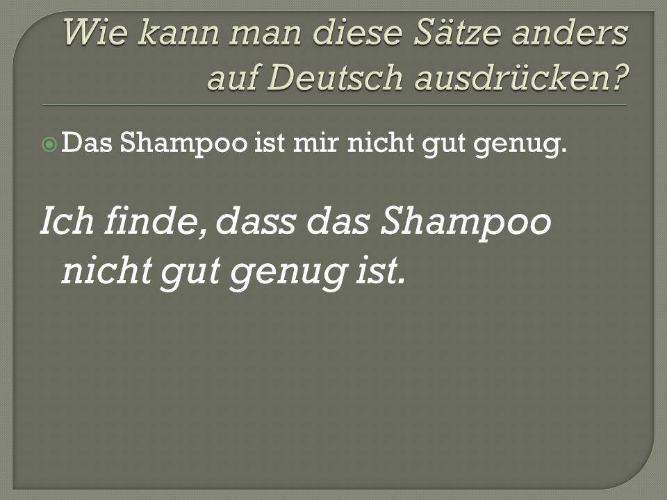  Das Shampoo ist mir nicht gut genug. Ich finde, dass das Shampoo nicht gut genug ist.