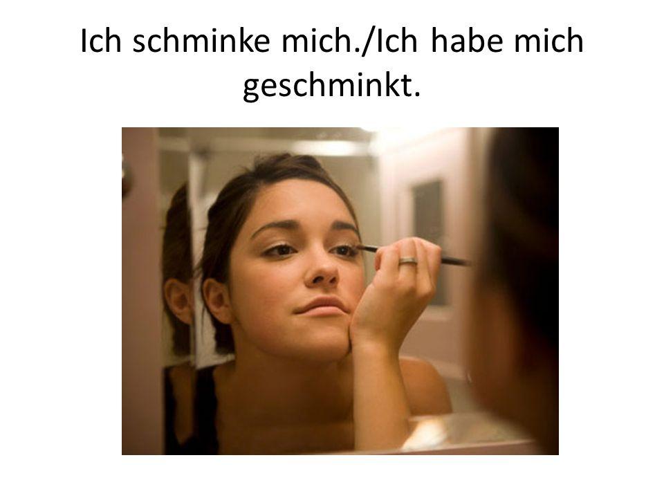 Ich schminke mich./Ich habe mich geschminkt.