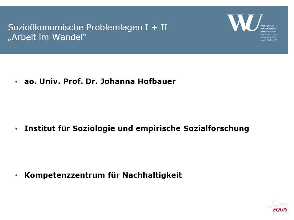 """Sozioökonomische Problemlagen I + II """"Arbeit im Wandel"""" ao. Univ. Prof. Dr. Johanna Hofbauer Institut für Soziologie und empirische Sozialforschung Ko"""