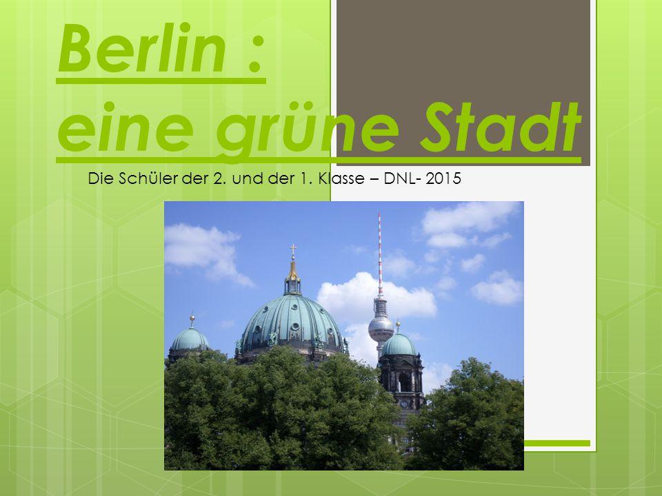 Berlin : eine grüne Stadt Die Schüler der 2. und der 1. Klasse – DNL- 2015