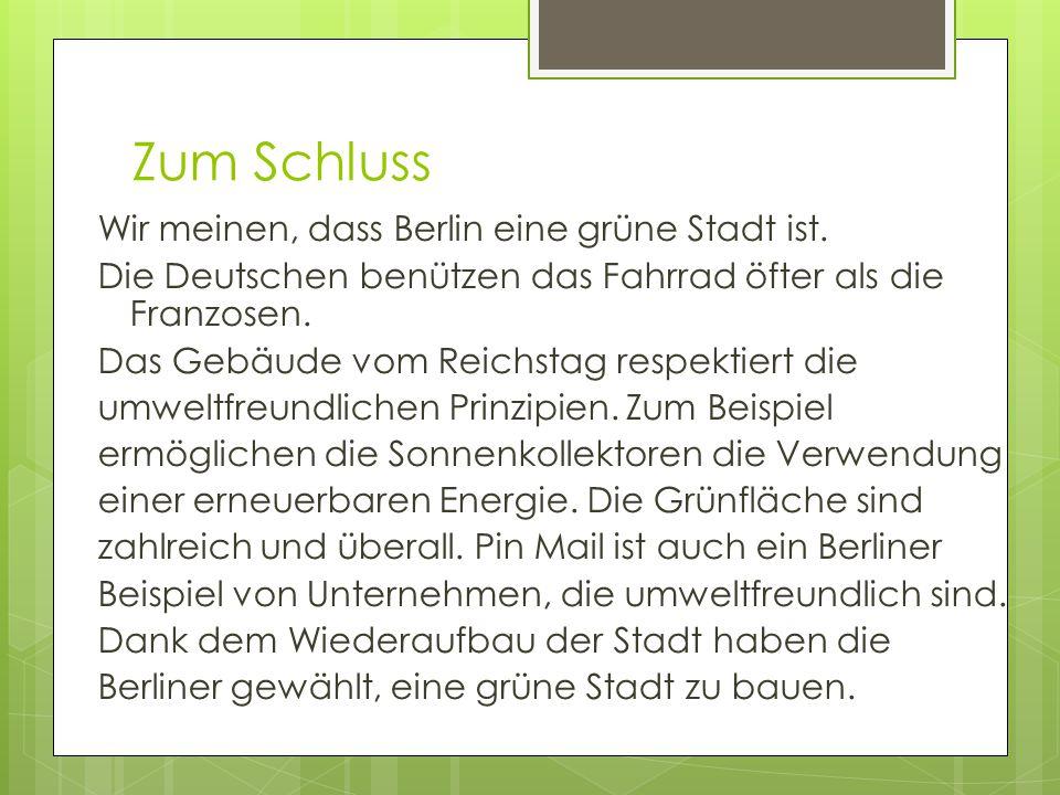 Zum Schluss Wir meinen, dass Berlin eine grüne Stadt ist. Die Deutschen benützen das Fahrrad öfter als die Franzosen. Das Gebäude vom Reichstag respek