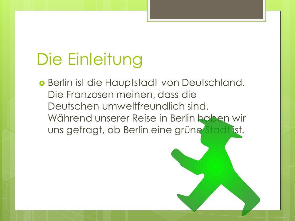 Die Einleitung  Berlin ist die Hauptstadt von Deutschland. Die Franzosen meinen, dass die Deutschen umweltfreundlich sind. Während unserer Reise in B