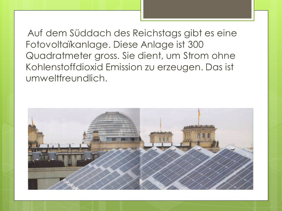 Auf dem Süddach des Reichstags gibt es eine Fotovoltaïkanlage. Diese Anlage ist 300 Quadratmeter gross. Sie dient, um Strom ohne Kohlenstoffdioxid Emi