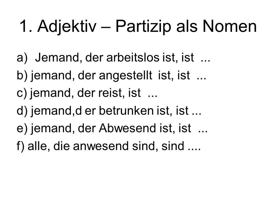 1. Adjektiv – Partizip als Nomen a)Jemand, der arbeitslos ist, ist...