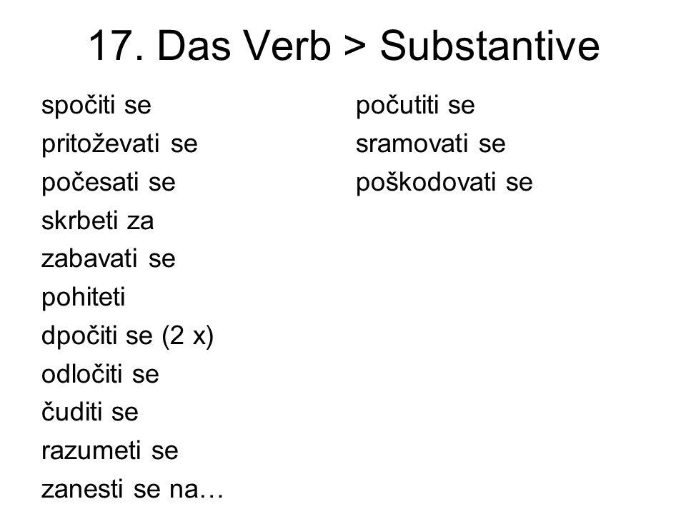 17. Das Verb > Substantive spočiti se pritoževati se počesati se skrbeti za zabavati se pohiteti dpočiti se (2 x) odločiti se čuditi se razumeti se za