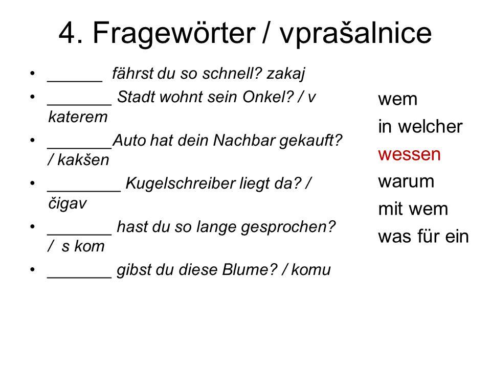 4. Fragewörter / vprašalnice ______ fährst du so schnell.